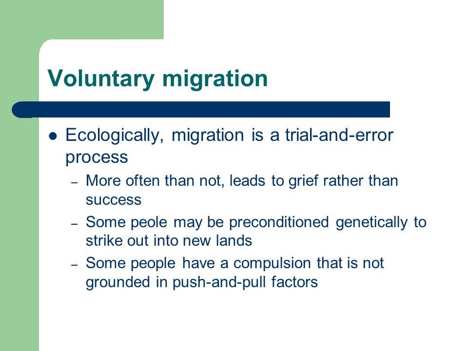 Voluntary migration Ecologically, migration is a trial-and-error process – More often than not, leads to grief rather than success – Some peole may be preconditioned genetically to strike out into new lands – Some people have a compulsion that is not grounded in push-and-pull factors