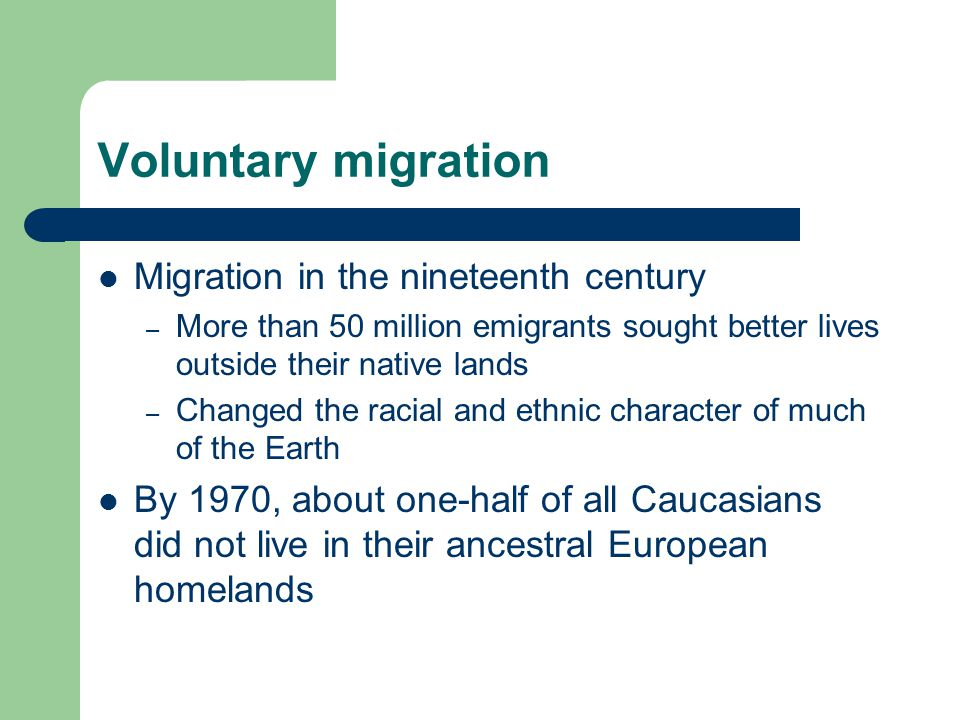 Voluntary migration Migration in the nineteenth century – More than 50 million emigrants sought better lives outside their native lands – Changed the