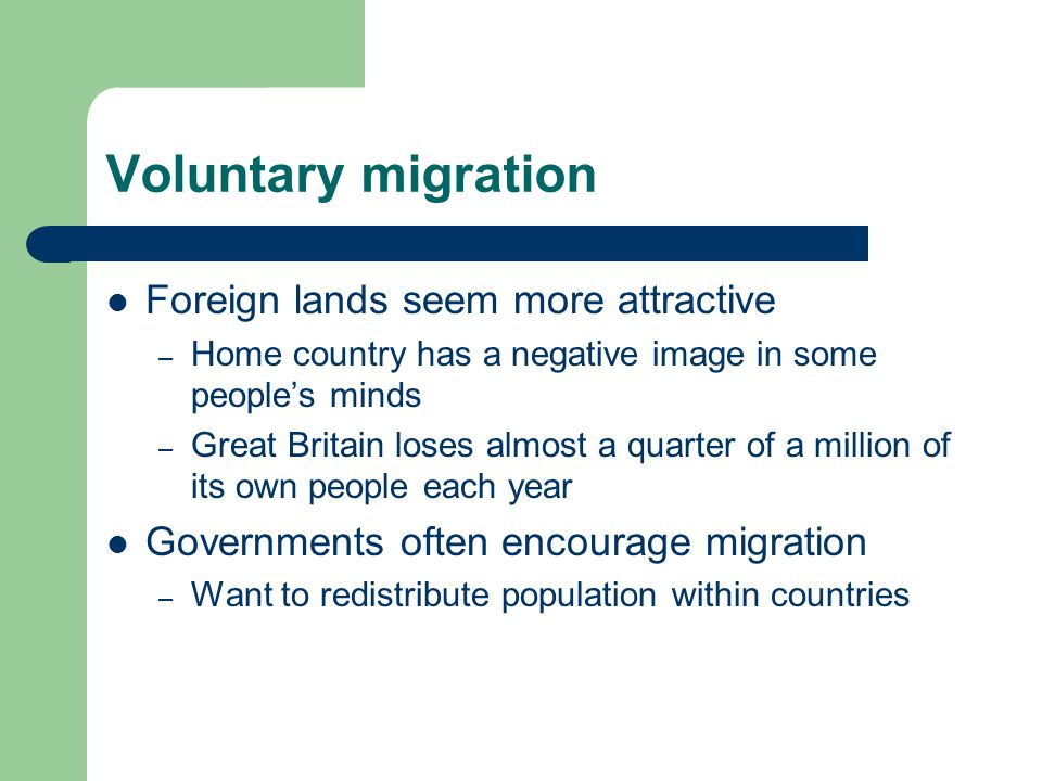 Voluntary migration Foreign lands seem more attractive – Home country has a negative image in some people's minds – Great Britain loses almost a quarter of a million of its own people each year Governments often encourage migration – Want to redistribute population within countries