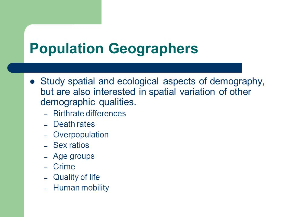 Population Geographers Study spatial and ecological aspects of demography, but are also interested in spatial variation of other demographic qualities.