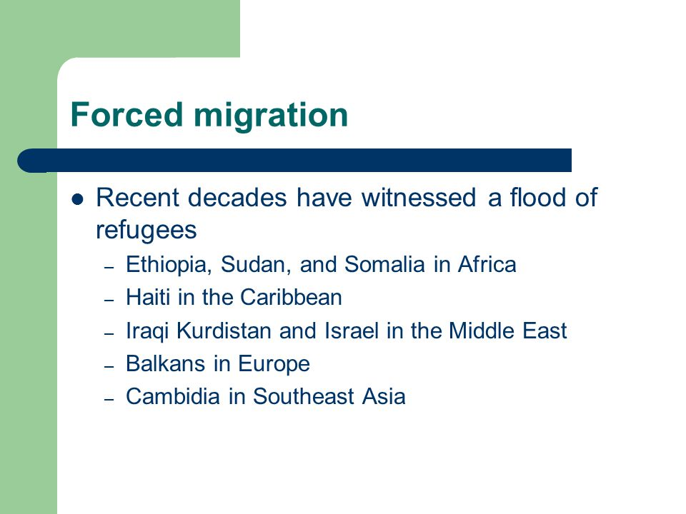 Forced migration Recent decades have witnessed a flood of refugees – Ethiopia, Sudan, and Somalia in Africa – Haiti in the Caribbean – Iraqi Kurdistan and Israel in the Middle East – Balkans in Europe – Cambidia in Southeast Asia