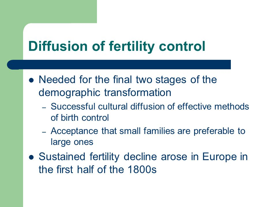 Diffusion of fertility control Needed for the final two stages of the demographic transformation – Successful cultural diffusion of effective methods of birth control – Acceptance that small families are preferable to large ones Sustained fertility decline arose in Europe in the first half of the 1800s