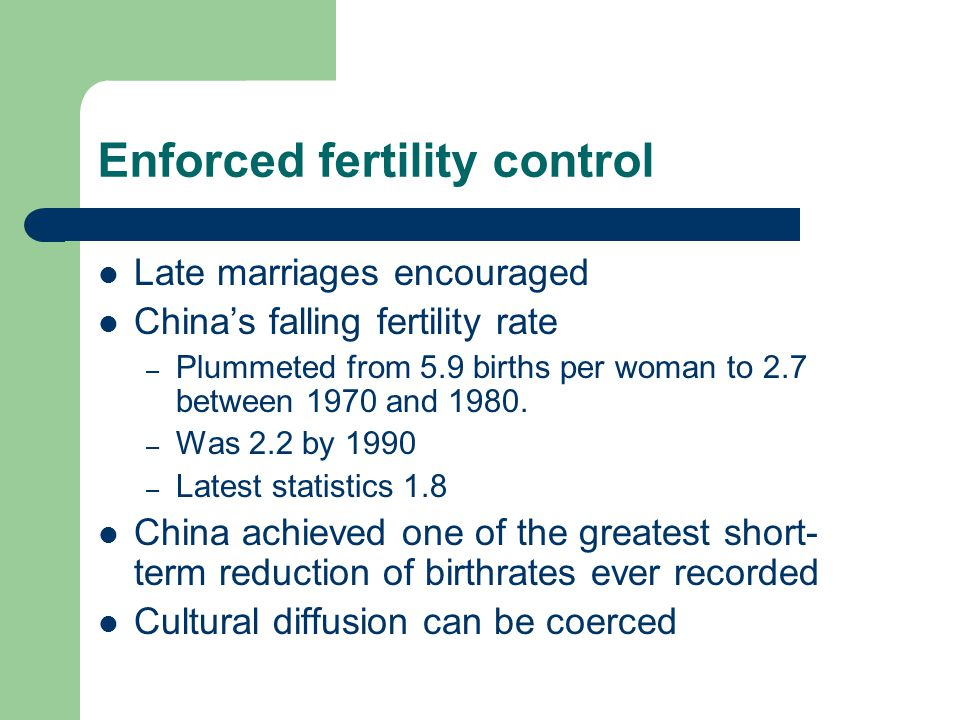 Enforced fertility control Late marriages encouraged China's falling fertility rate – Plummeted from 5.9 births per woman to 2.7 between 1970 and 1980
