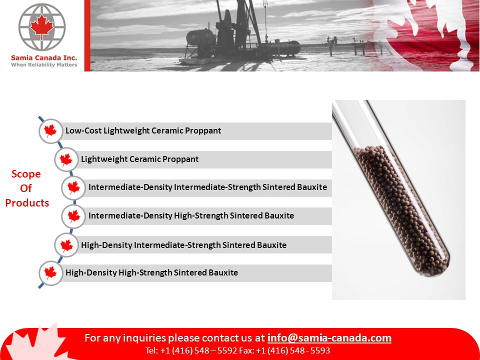 Low-Cost Lightweight Ceramic Proppant Lightweight Ceramic Proppant Intermediate-Density Intermediate-Strength Sintered Bauxite Intermediate-Density High-Strength Sintered Bauxite High-Density Intermediate-Strength Sintered Bauxite High-Density High-Strength Sintered Bauxite Scope Of Products For any inquiries please contact us at info@samia-canada.com Tel: +1 (416) 548 – 5592 Fax: +1 (416) 548 - 5593