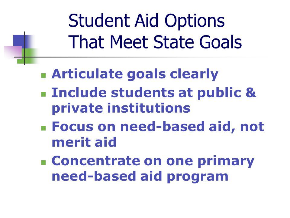 Student Aid Options That Meet State Goals Articulate goals clearly Include students at public & private institutions Focus on need-based aid, not merit aid Concentrate on one primary need-based aid program