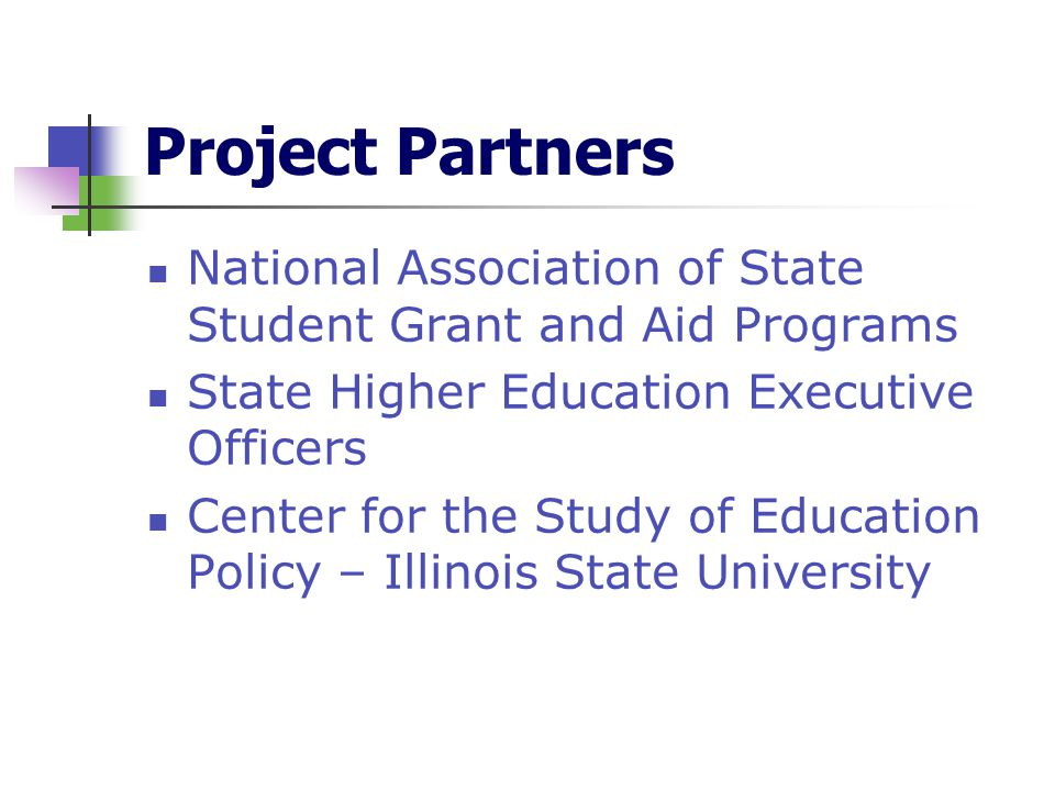 Project Partners National Association of State Student Grant and Aid Programs State Higher Education Executive Officers Center for the Study of Education Policy – Illinois State University