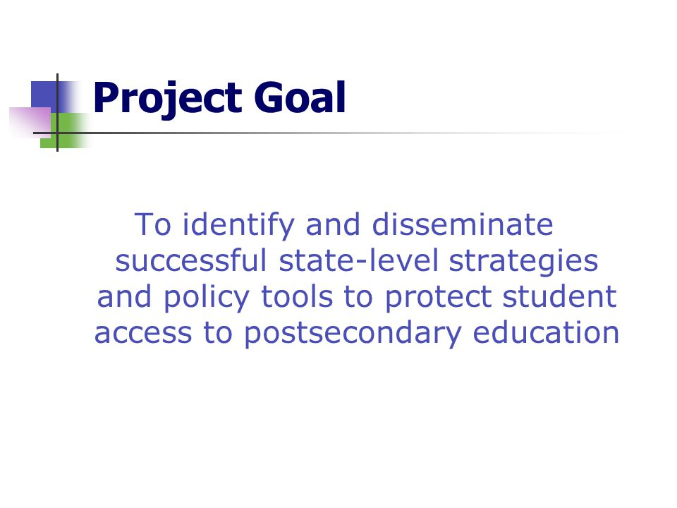 Project Goal To identify and disseminate successful state-level strategies and policy tools to protect student access to postsecondary education