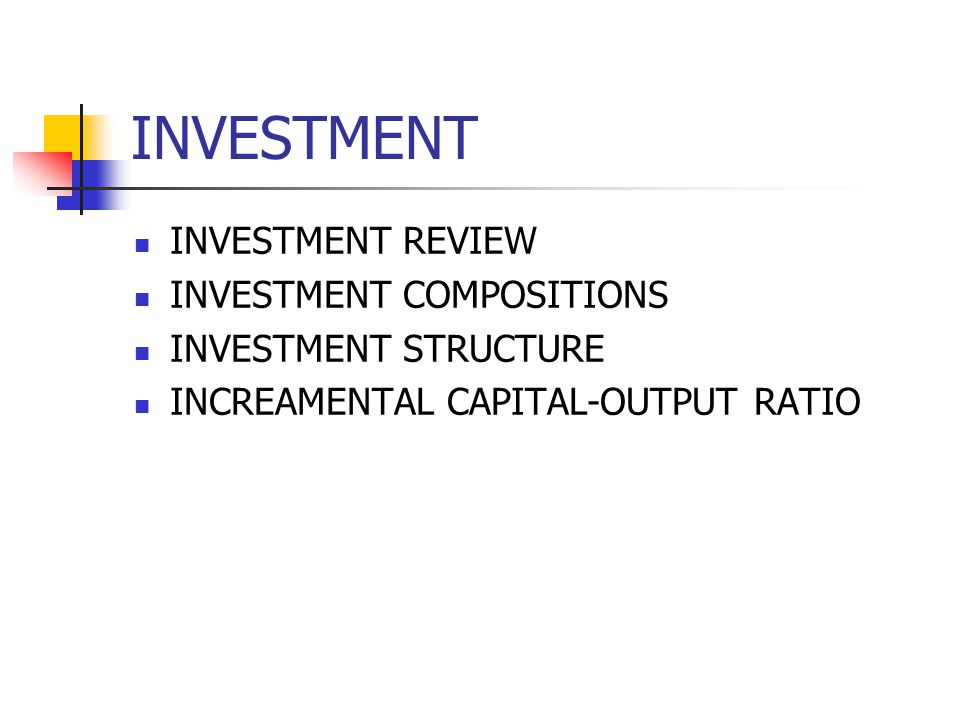 INVESTMENT INVESTMENT REVIEW INVESTMENT COMPOSITIONS INVESTMENT STRUCTURE INCREAMENTAL CAPITAL-OUTPUT RATIO