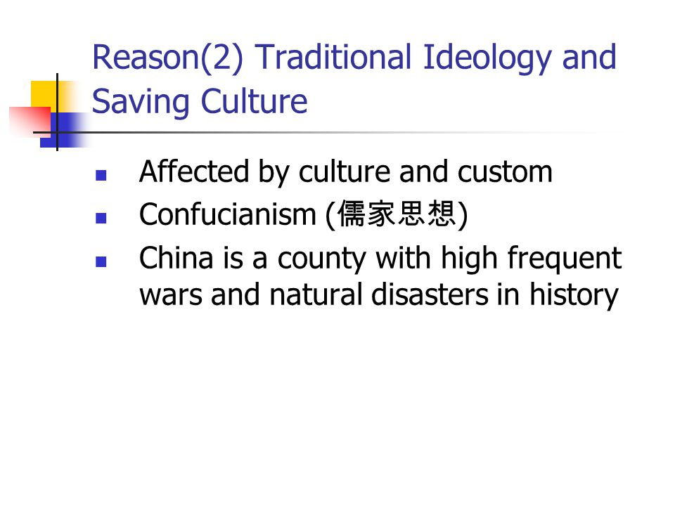 Reason(2) Traditional Ideology and Saving Culture Affected by culture and custom Confucianism ( 儒家思想 ) China is a county with high frequent wars and natural disasters in history