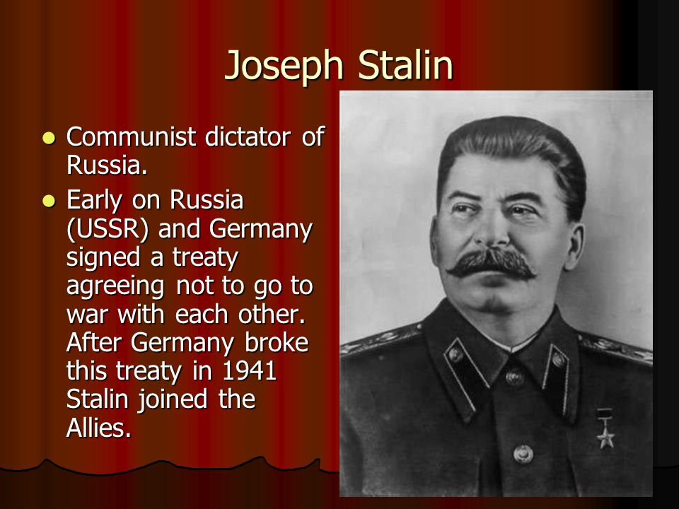 Joseph Stalin Communist dictator of Russia. Communist dictator of Russia. Early on Russia (USSR) and Germany signed a treaty agreeing not to go to war