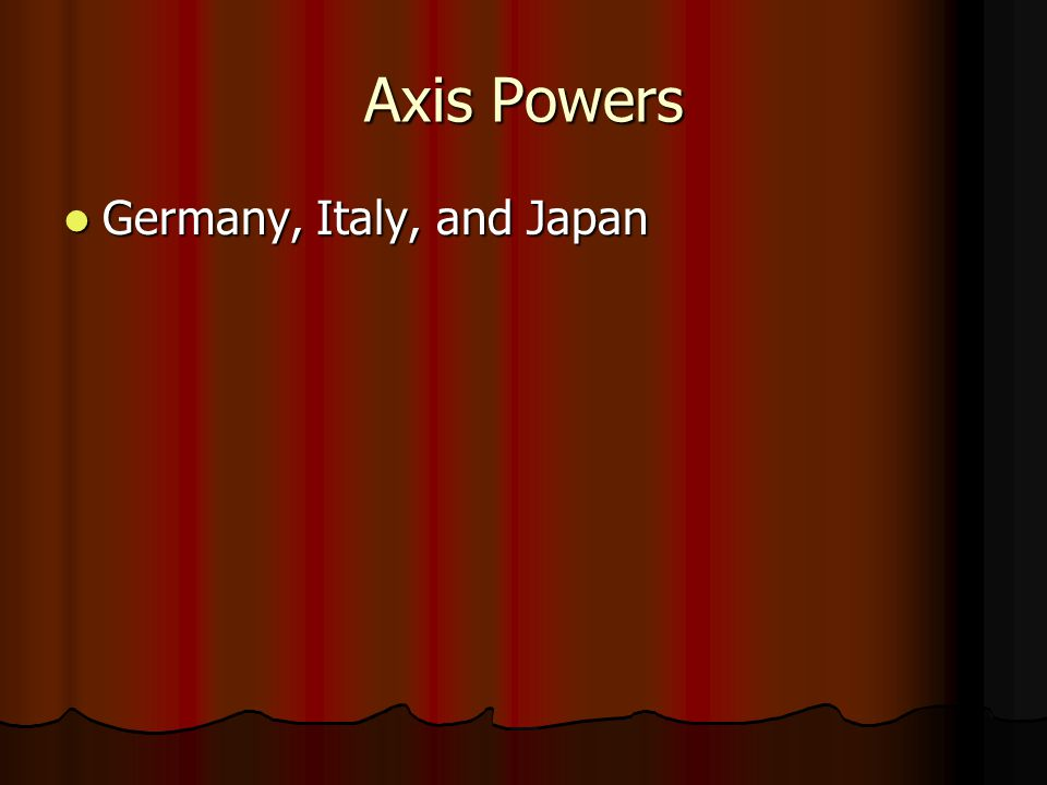 Axis Powers Germany, Italy, and Japan Germany, Italy, and Japan