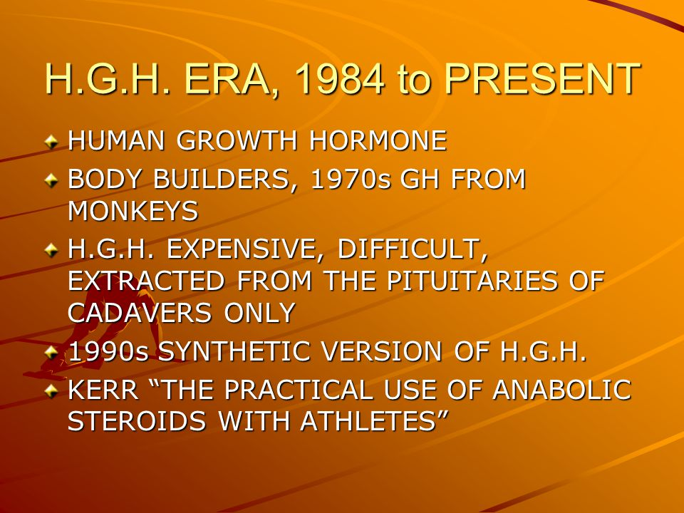 H.G.H. ERA, 1984 to PRESENT HUMAN GROWTH HORMONE BODY BUILDERS, 1970s GH FROM MONKEYS H.G.H.