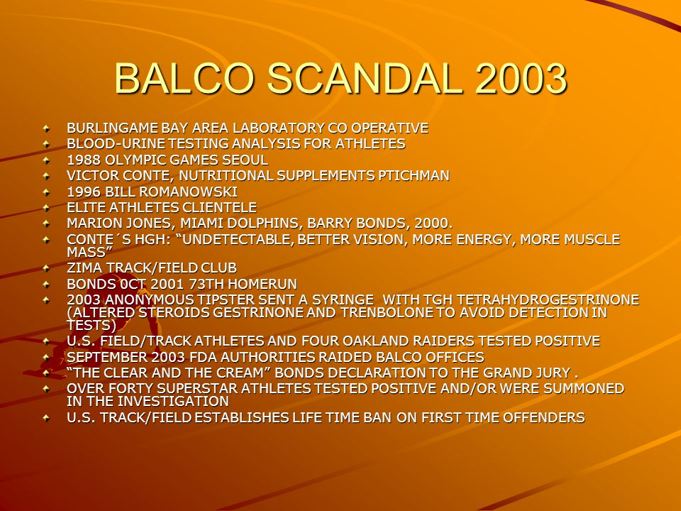 BALCO SCANDAL 2003 BURLINGAME BAY AREA LABORATORY CO OPERATIVE BLOOD-URINE TESTING ANALYSIS FOR ATHLETES 1988 OLYMPIC GAMES SEOUL VICTOR CONTE, NUTRITIONAL SUPPLEMENTS PTICHMAN 1996 BILL ROMANOWSKI ELITE ATHLETES CLIENTELE MARION JONES, MIAMI DOLPHINS, BARRY BONDS, 2000.