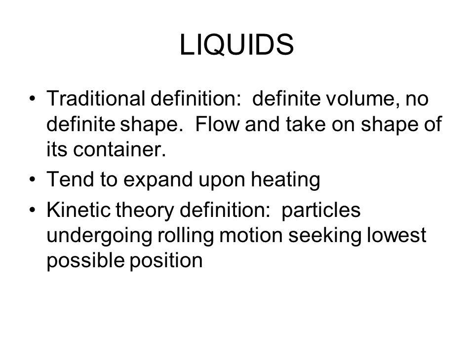 LIQUIDS Traditional definition: definite volume, no definite shape.