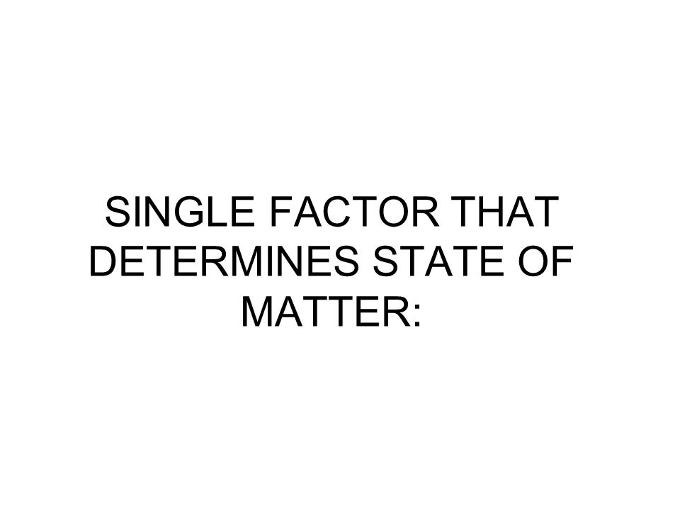 SINGLE FACTOR THAT DETERMINES STATE OF MATTER: