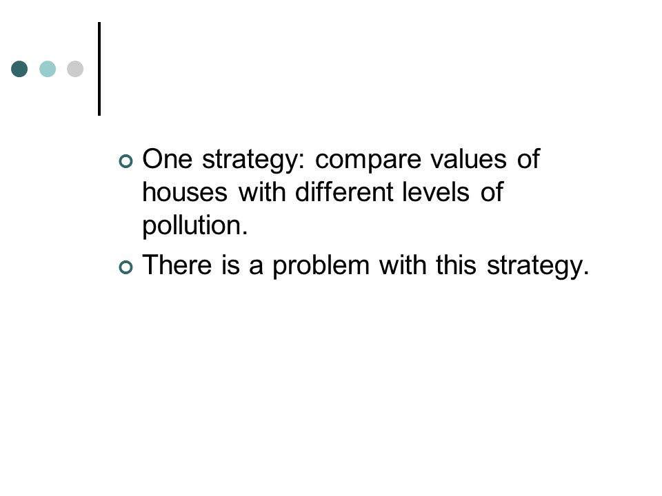 One strategy: compare values of houses with different levels of pollution.