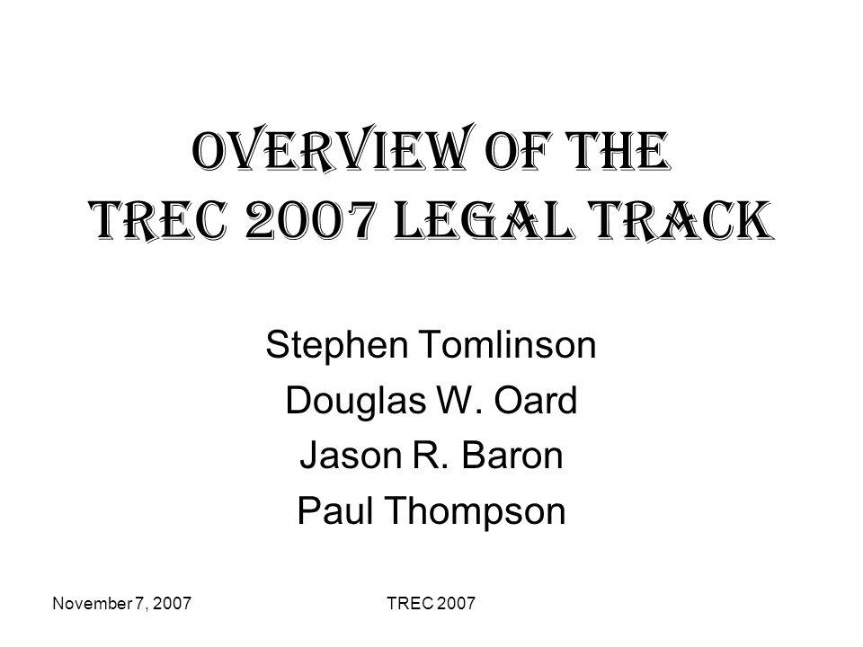 November 7, 2007TREC 2007 Overview of the TREC 2007 Legal Track Stephen Tomlinson Douglas W. Oard Jason R. Baron Paul Thompson