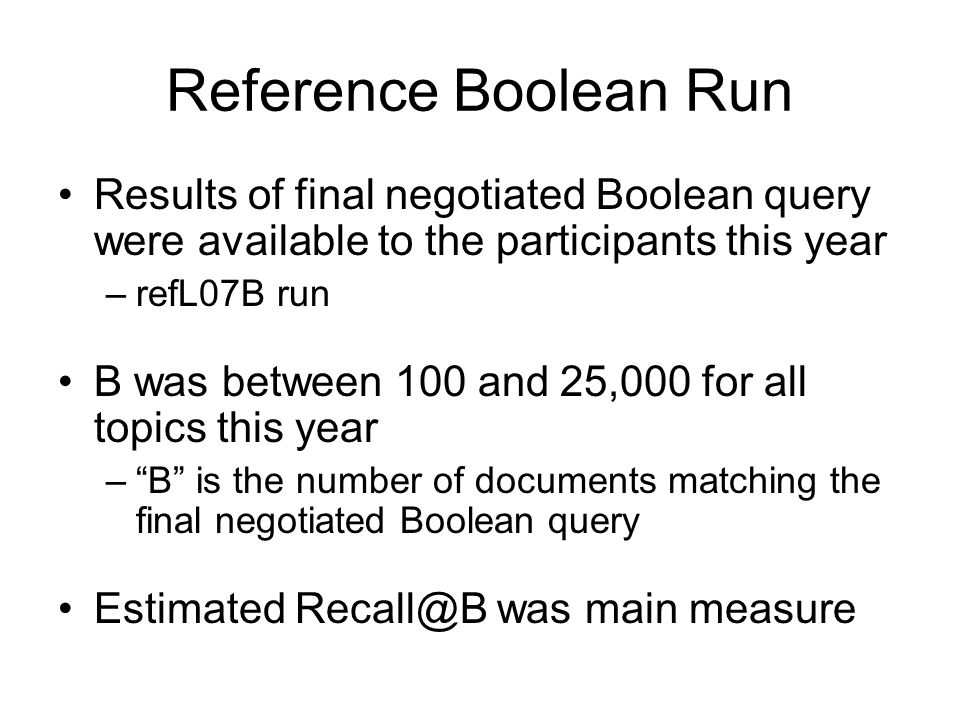Reference Boolean Run Results of final negotiated Boolean query were available to the participants this year –refL07B run B was between 100 and 25,000 for all topics this year – B is the number of documents matching the final negotiated Boolean query Estimated Recall@B was main measure