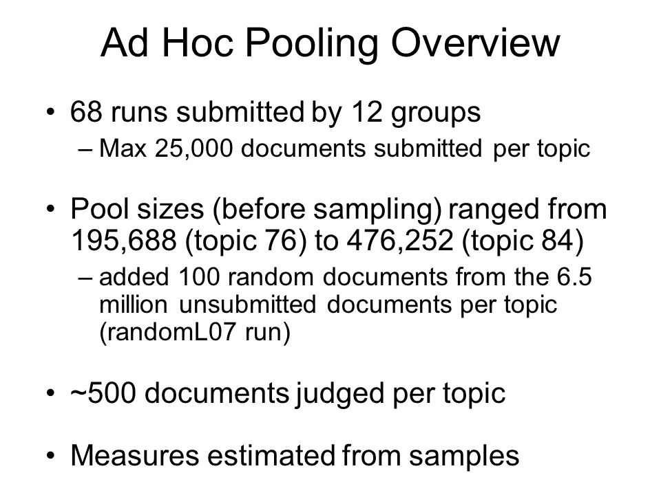 Ad Hoc Pooling Overview 68 runs submitted by 12 groups –Max 25,000 documents submitted per topic Pool sizes (before sampling) ranged from 195,688 (topic 76) to 476,252 (topic 84) –added 100 random documents from the 6.5 million unsubmitted documents per topic (randomL07 run) ~500 documents judged per topic Measures estimated from samples