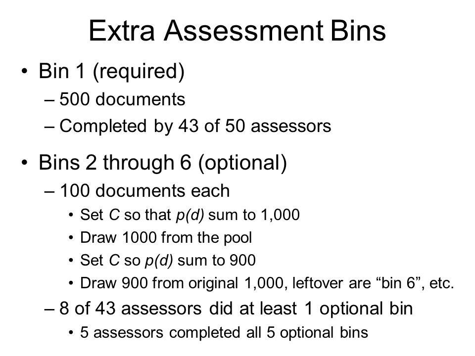 Extra Assessment Bins Bin 1 (required) –500 documents –Completed by 43 of 50 assessors Bins 2 through 6 (optional) –100 documents each Set C so that p(d) sum to 1,000 Draw 1000 from the pool Set C so p(d) sum to 900 Draw 900 from original 1,000, leftover are bin 6 , etc.