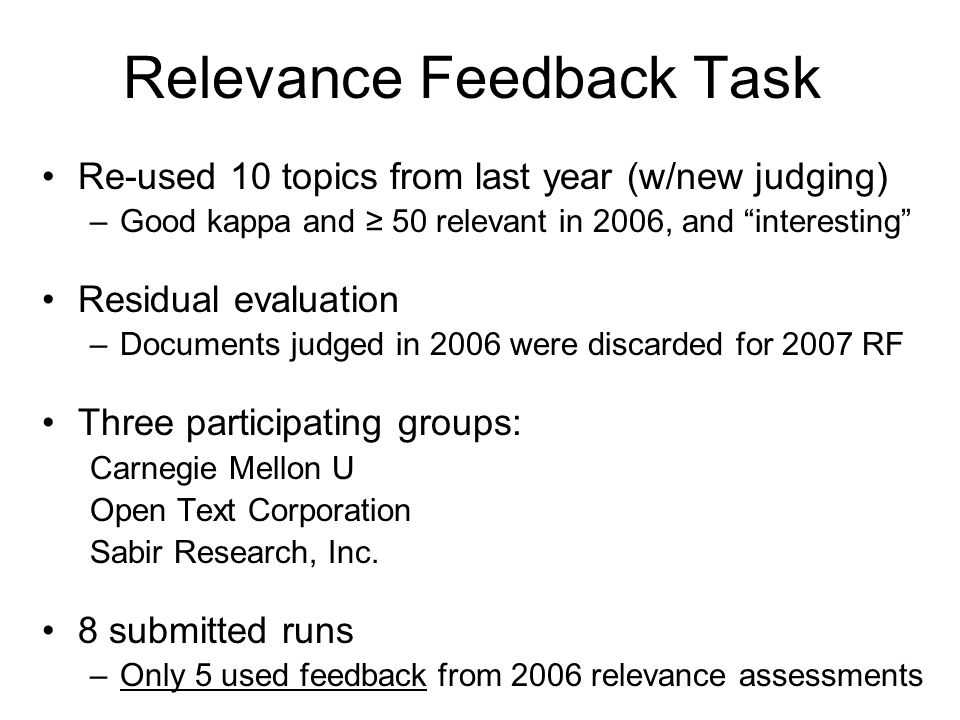 Relevance Feedback Task Re-used 10 topics from last year (w/new judging) –Good kappa and ≥ 50 relevant in 2006, and interesting Residual evaluation –Documents judged in 2006 were discarded for 2007 RF Three participating groups: Carnegie Mellon U Open Text Corporation Sabir Research, Inc.