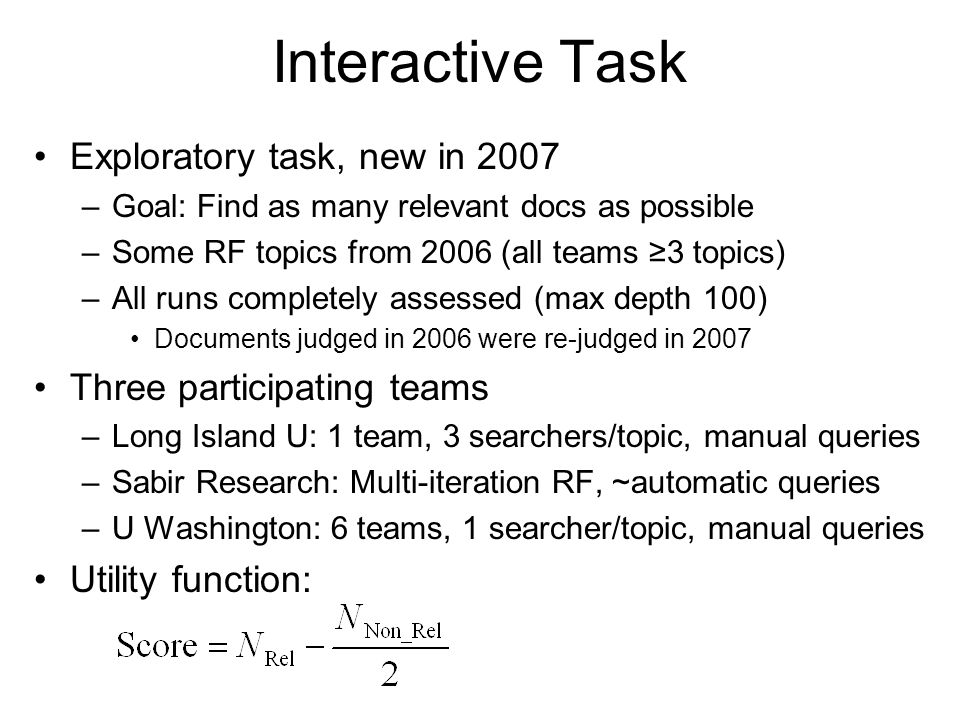 Interactive Task Exploratory task, new in 2007 –Goal: Find as many relevant docs as possible –Some RF topics from 2006 (all teams ≥3 topics) –All runs completely assessed (max depth 100) Documents judged in 2006 were re-judged in 2007 Three participating teams –Long Island U: 1 team, 3 searchers/topic, manual queries –Sabir Research: Multi-iteration RF, ~automatic queries –U Washington: 6 teams, 1 searcher/topic, manual queries Utility function: