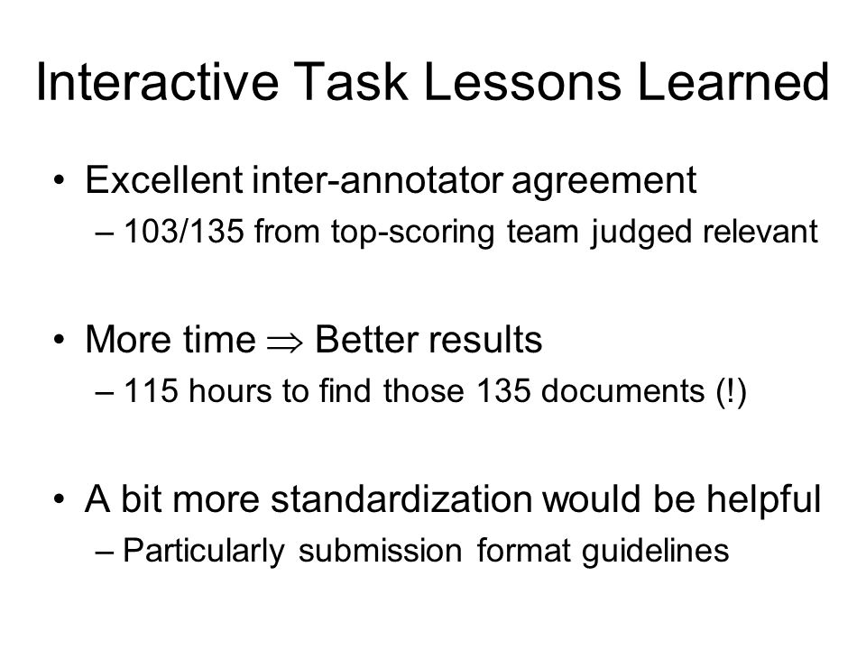Interactive Task Lessons Learned Excellent inter-annotator agreement –103/135 from top-scoring team judged relevant More time  Better results –115 hours to find those 135 documents (!) A bit more standardization would be helpful –Particularly submission format guidelines