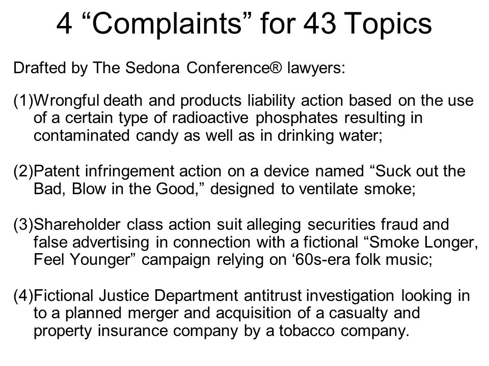 4 Complaints for 43 Topics Drafted by The Sedona Conference® lawyers: (1)Wrongful death and products liability action based on the use of a certain type of radioactive phosphates resulting in contaminated candy as well as in drinking water; (2)Patent infringement action on a device named Suck out the Bad, Blow in the Good, designed to ventilate smoke; (3)Shareholder class action suit alleging securities fraud and false advertising in connection with a fictional Smoke Longer, Feel Younger campaign relying on '60s-era folk music; (4)Fictional Justice Department antitrust investigation looking in to a planned merger and acquisition of a casualty and property insurance company by a tobacco company.