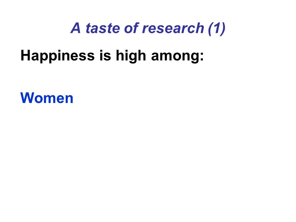 A taste of research (1) Happiness is high among: Women