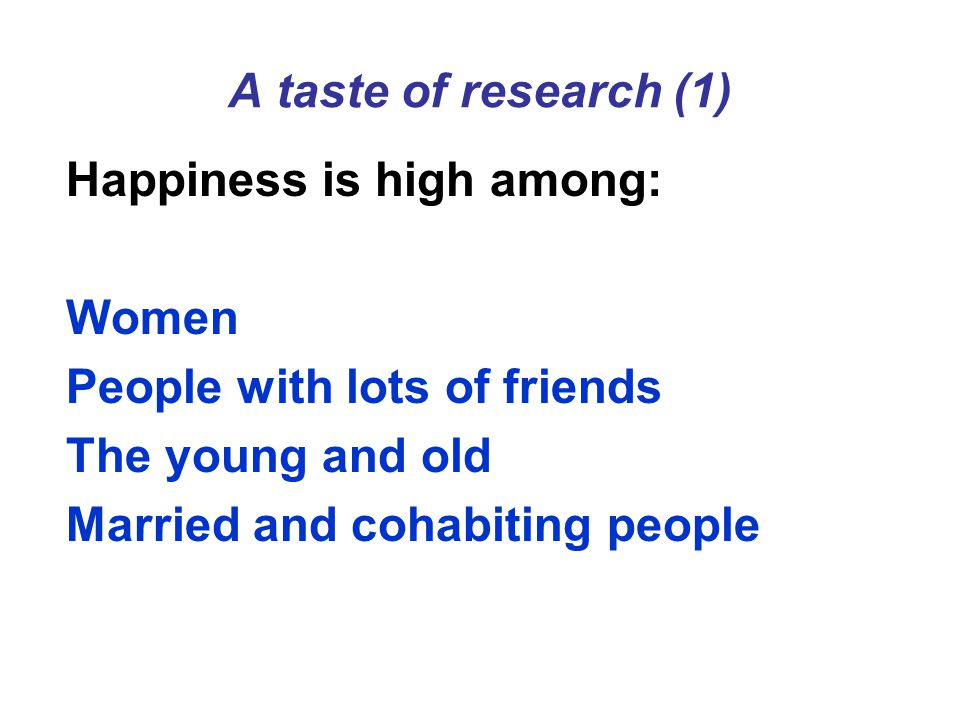 A taste of research (1) Happiness is high among: Women People with lots of friends The young and old Married and cohabiting people