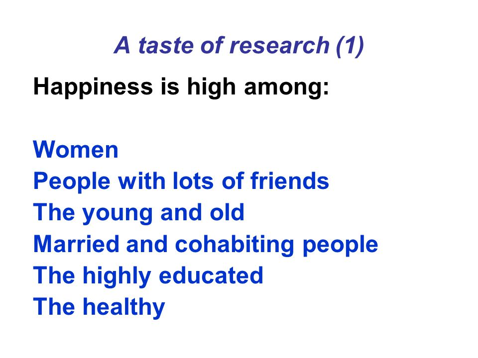 A taste of research (1) Happiness is high among: Women People with lots of friends The young and old Married and cohabiting people The highly educated