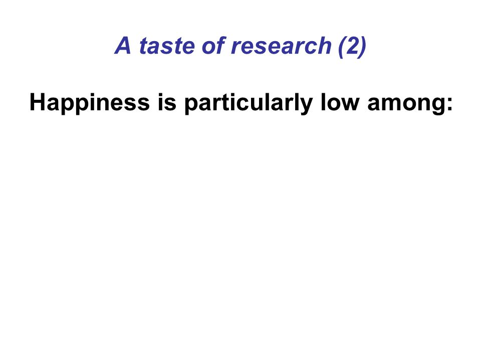 A taste of research (2) Happiness is particularly low among: