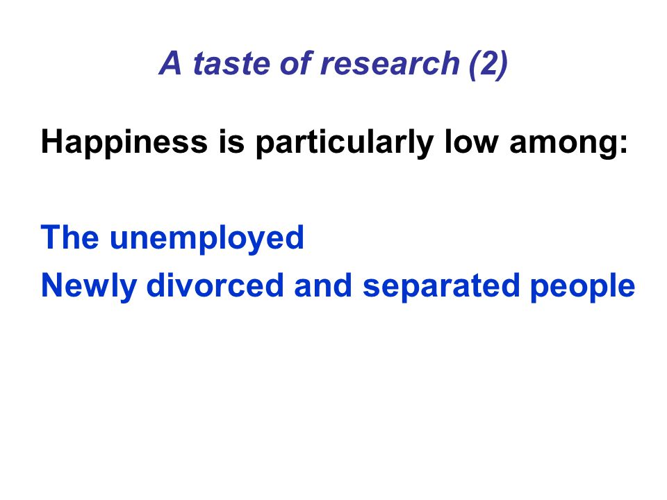 A taste of research (2) Happiness is particularly low among: The unemployed Newly divorced and separated people
