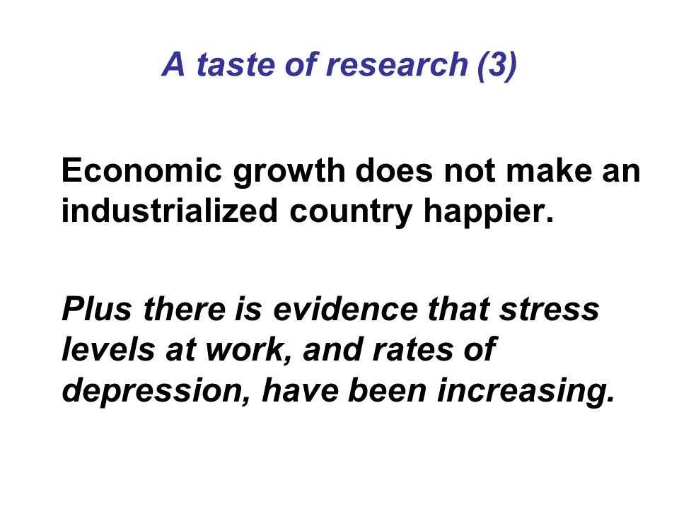 A taste of research (3) Economic growth does not make an industrialized country happier. Plus there is evidence that stress levels at work, and rates