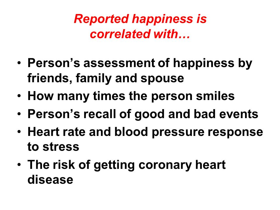 Reported happiness is correlated with… Person's assessment of happiness by friends, family and spouse How many times the person smiles Person's recall
