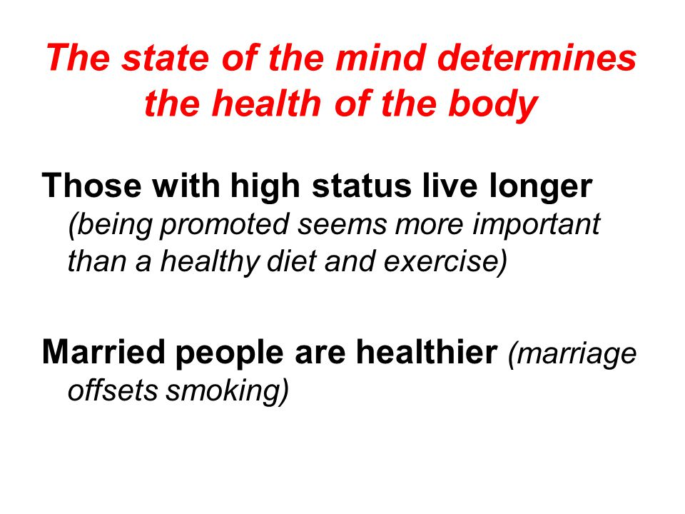 Those with high status live longer (being promoted seems more important than a healthy diet and exercise) Married people are healthier (marriage offse