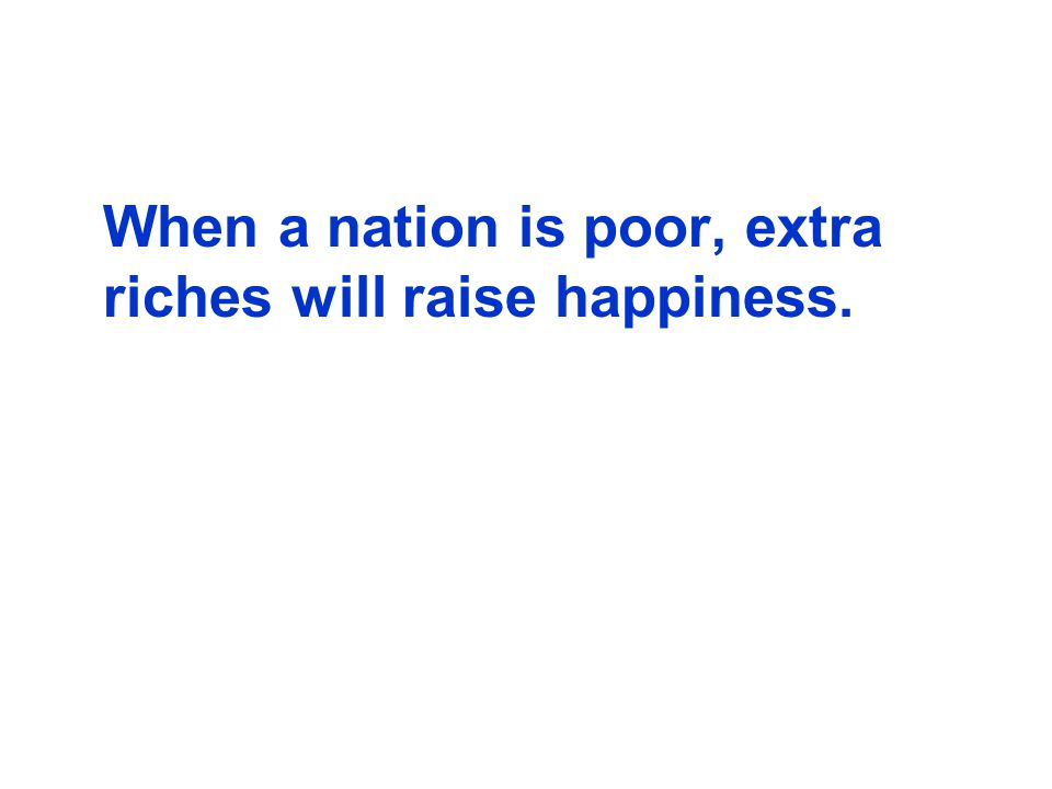 When a nation is poor, extra riches will raise happiness.