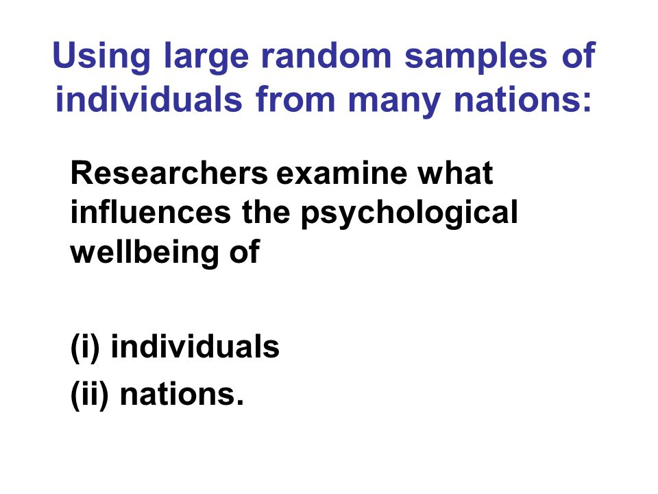 Using large random samples of individuals from many nations: Researchers examine what influences the psychological wellbeing of (i) individuals (ii) n