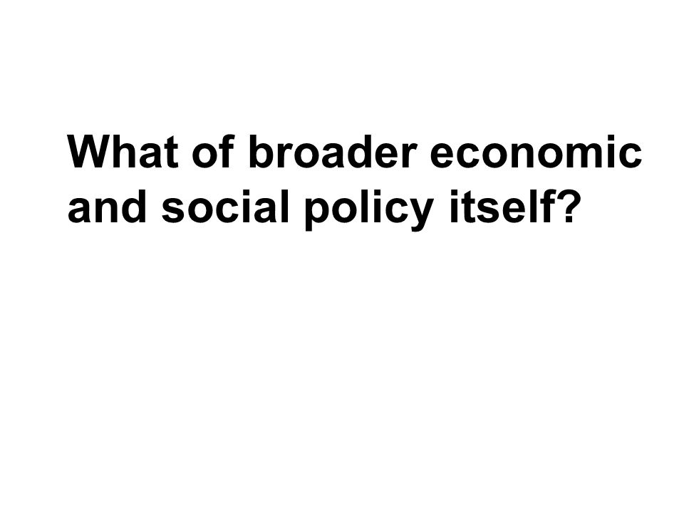 What of broader economic and social policy itself?