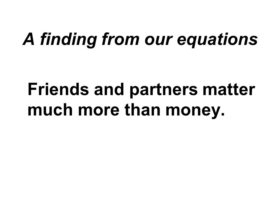 A finding from our equations Friends and partners matter much more than money.