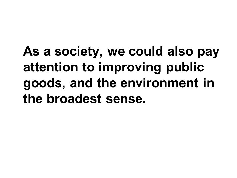 As a society, we could also pay attention to improving public goods, and the environment in the broadest sense.