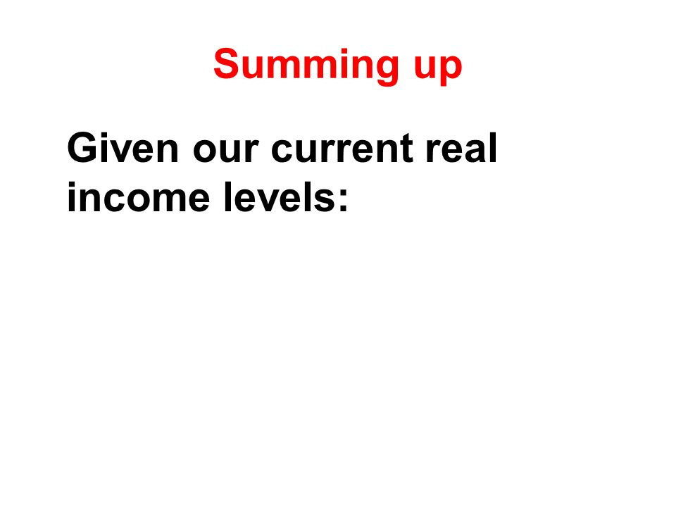 Summing up Given our current real income levels: