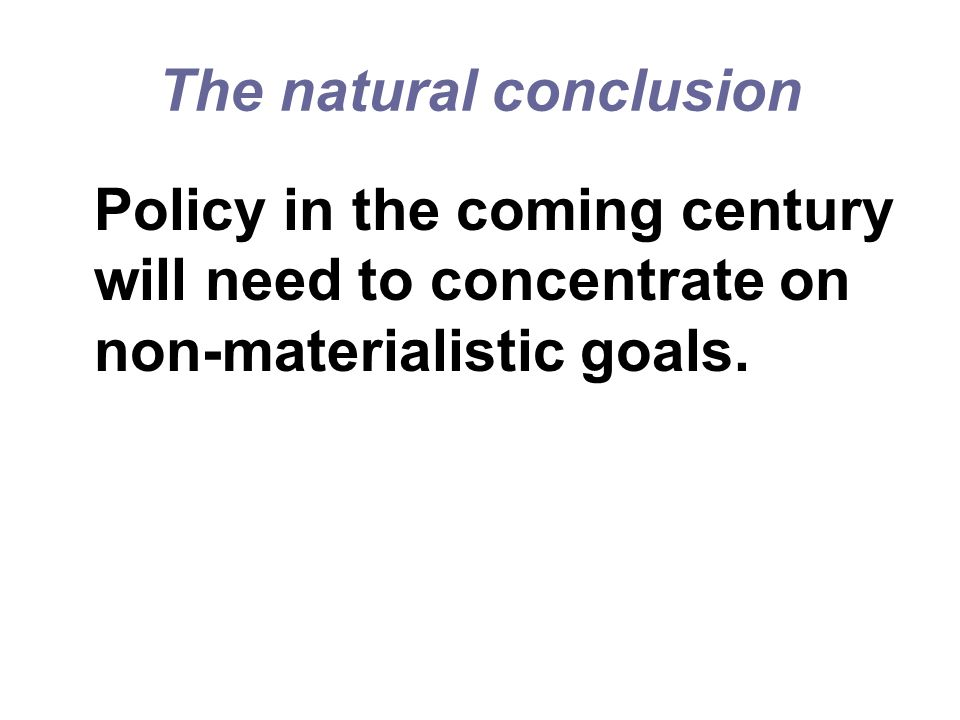 The natural conclusion Policy in the coming century will need to concentrate on non-materialistic goals.