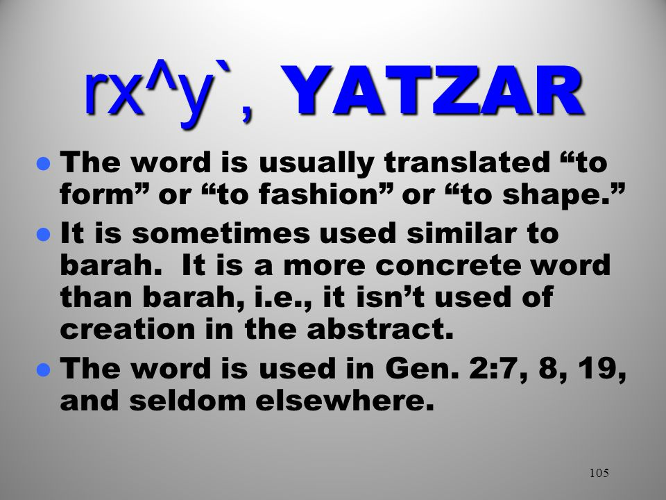 105 rx^y`, YATZAR The word is usually translated to form or to fashion or to shape. It is sometimes used similar to barah.