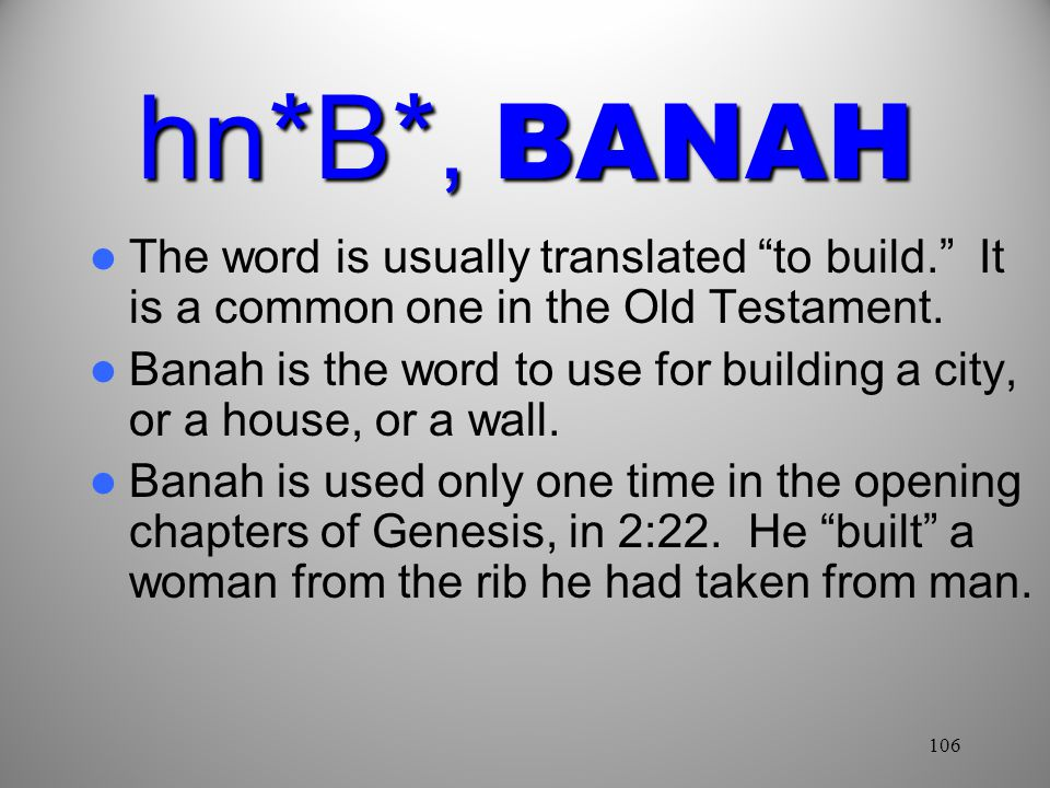 106 hn*B*, BANAH The word is usually translated to build. It is a common one in the Old Testament.