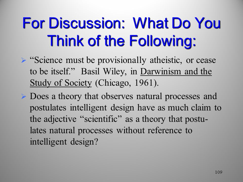 109 For Discussion: What Do You Think of the Following:  Science must be provisionally atheistic, or cease to be itself. Basil Wiley, in Darwinism and the Study of Society (Chicago, 1961).