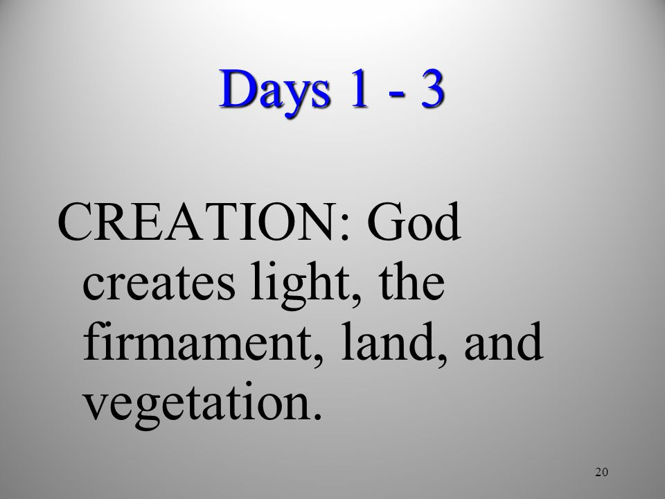 20 Days 1 - 3 CREATION: God creates light, the firmament, land, and vegetation.