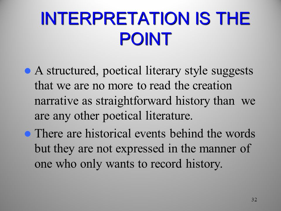 32 INTERPRETATION IS THE POINT A structured, poetical literary style suggests that we are no more to read the creation narrative as straightforward history than we are any other poetical literature.