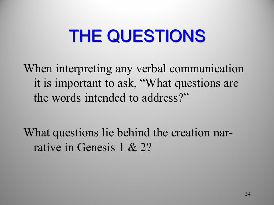 34 THE QUESTIONS When interpreting any verbal communication it is important to ask, What questions are the words intended to address? What questions lie behind the creation nar- rative in Genesis 1 & 2?