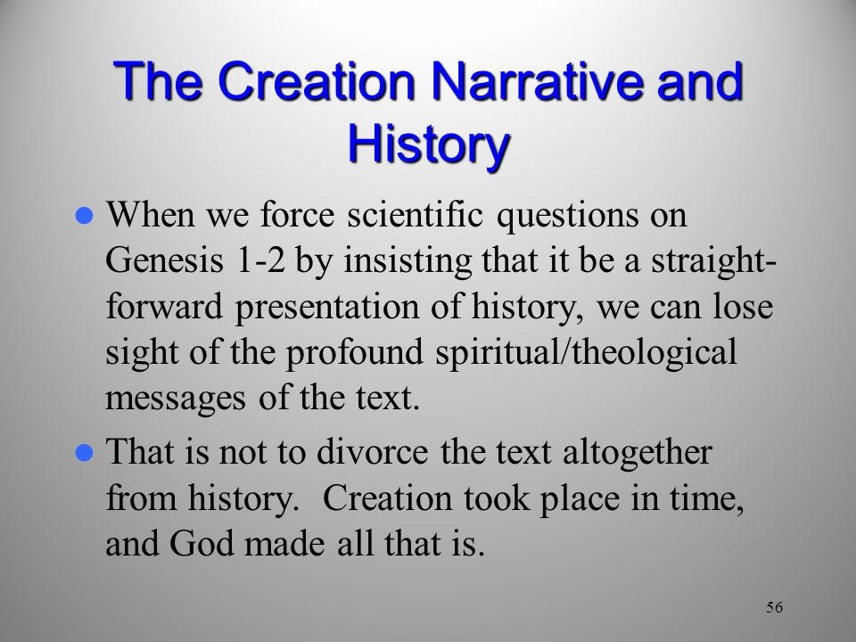 56 The Creation Narrative and History When we force scientific questions on Genesis 1-2 by insisting that it be a straight- forward presentation of history, we can lose sight of the profound spiritual/theological messages of the text.
